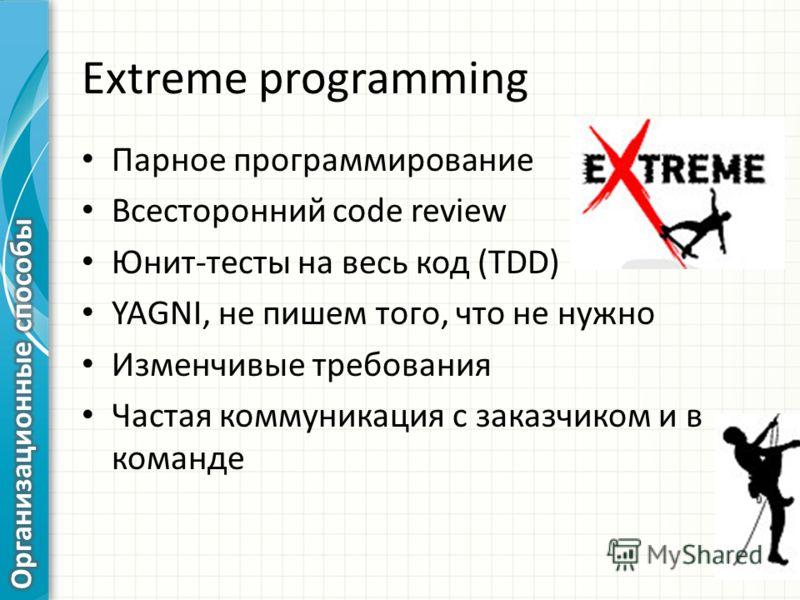 Extreme programming Парное программирование Всесторонний code review Юнит-тесты на весь код (TDD) YAGNI, не пишем того, что не нужно Изменчивые требования Частая коммуникация с заказчиком и в команде