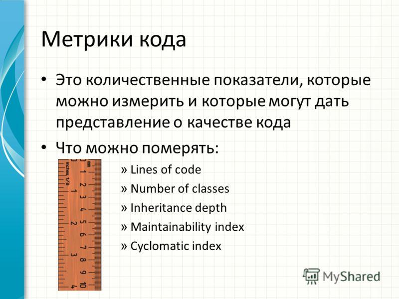 Метрики кода Это количественные показатели, которые можно измерить и которые могут дать представление о качестве кода Что можно поменять: » Lines of code » Number of classes » Inheritance depth » Maintainability index » Cyclomatic index