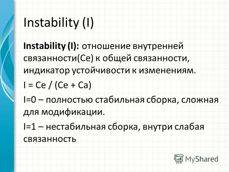 Instability (I) Instability (I): отношение внутренней связанности(Ce) к общей связанности, индикатор устойчивости к изменениям. I = Ce / (Ce + Ca) I=0 – полностью стабильная сборка, сложная для модификации. I=1 – нестабильная сборка, внутри слабая св