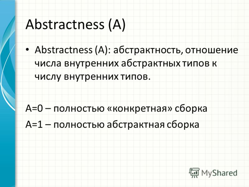 Abstractness (A) Abstractness (A): абстрактность, отношение числа внутренних абстрактных типов к числу внутренних типов. A=0 – полностью «конкретная» сборка A=1 – полностью абстрактная сборка