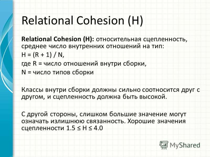 Relational Cohesion (H) Relational Cohesion (H): относительная сцепленность, среднее число внутренних отношений на тип: H = (R + 1) / N, где R = число отношений внутри сборки, N = число типов сборки Классы внутри сборки должны сильно соотносится друг
