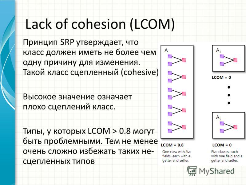 Lack of cohesion (LCOM) Принцип SRP утверждает, что класс должен иметь не более чем одну причину для изменения. Такой класс сцепленный (cohesive). Высокое значение означает плохо сцеплений класс. Типы, у которых LCOM > 0.8 могут быть проблемными. Тем