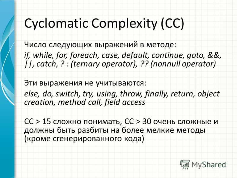 Cyclomatic Complexity (CC) Число следующих выражений в методе: if, while, for, foreach, case, default, continue, goto, &&, ||, catch, ? : (ternary operator), ?? (nonnull operator) Эти выражения не учитываются: else, do, switch, try, using, throw, fin