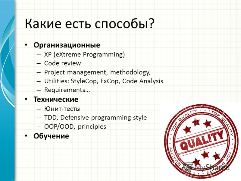 Какие есть способы? Организационные – XP (eXtreme Programming) – Code review – Project management, methodology, – Utilities: StyleCop, FxCop, Code Analysis – Requirements… Технические – Юнит-тесты – TDD, Defensive programming style – OOP/OOD, princip