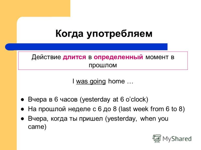Когда употребляем Вчера в 6 часов (yesterday at 6 oclock) На прошлой неделе с 6 до 8 (last week from 6 to 8) Вчера, когда ты пришел (yesterday, when you came) Действие длится в определенный момент в прошлом I was going home …
