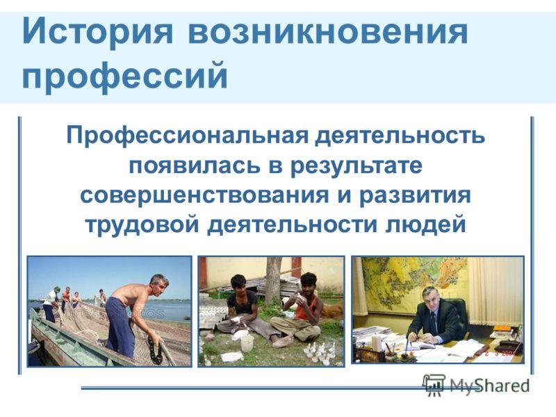 История возникновения профессий Профессиональная деятельность появилась в результате совершенствования и развития трудовой деятельности людей