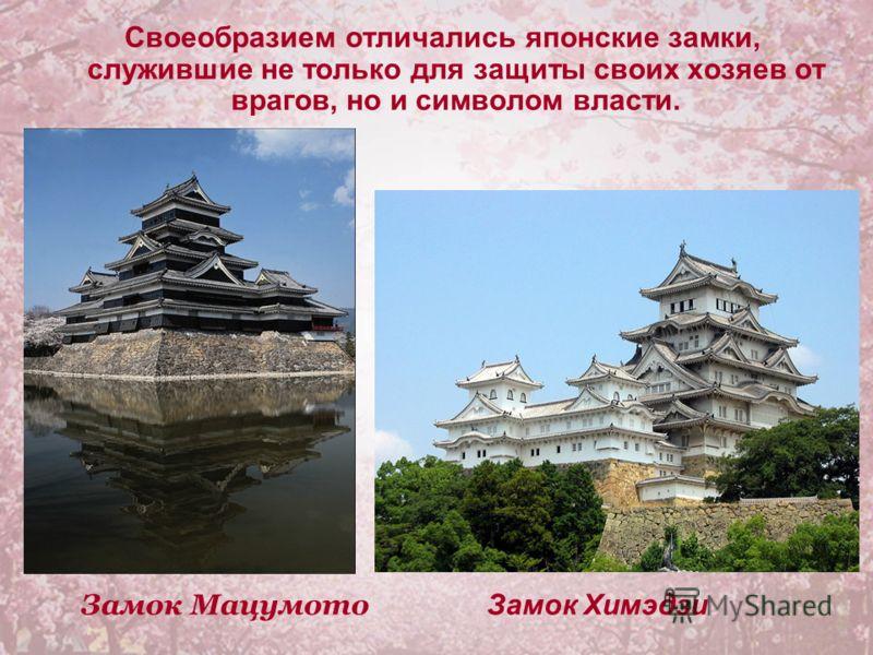 Своеобразием отличались японские замки, служившие не только для защиты своих хозяев от врагов, но и символом власти. Замок Мацумото Замок Химэдзи