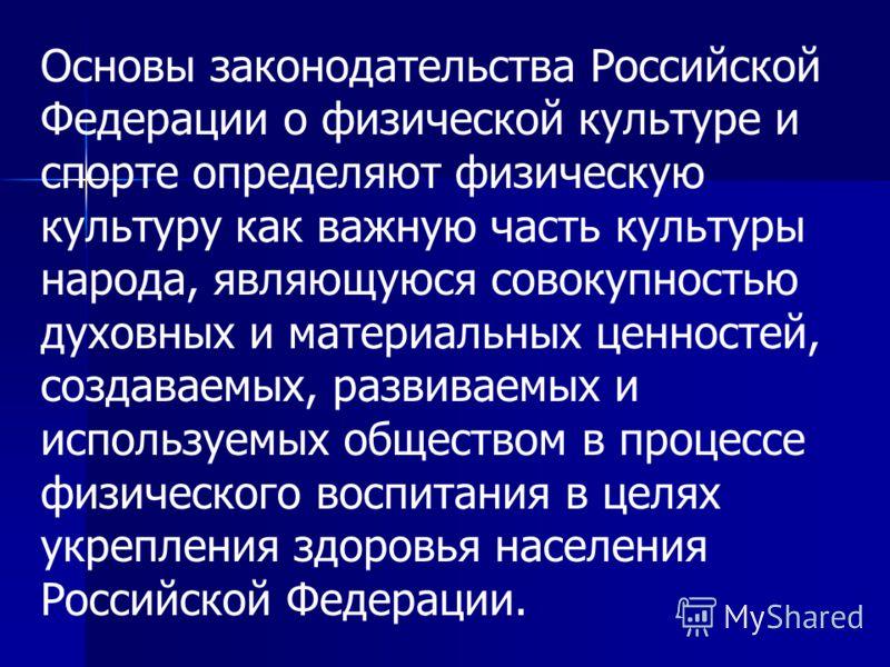 Основы законодательства Российской Федерации о физической культуре и спорте определяют физическую культуру как важную часть культуры народа, являющуюся совокупностью духовных и материальных ценностей, создаваемых, развиваемых и используемых обществом