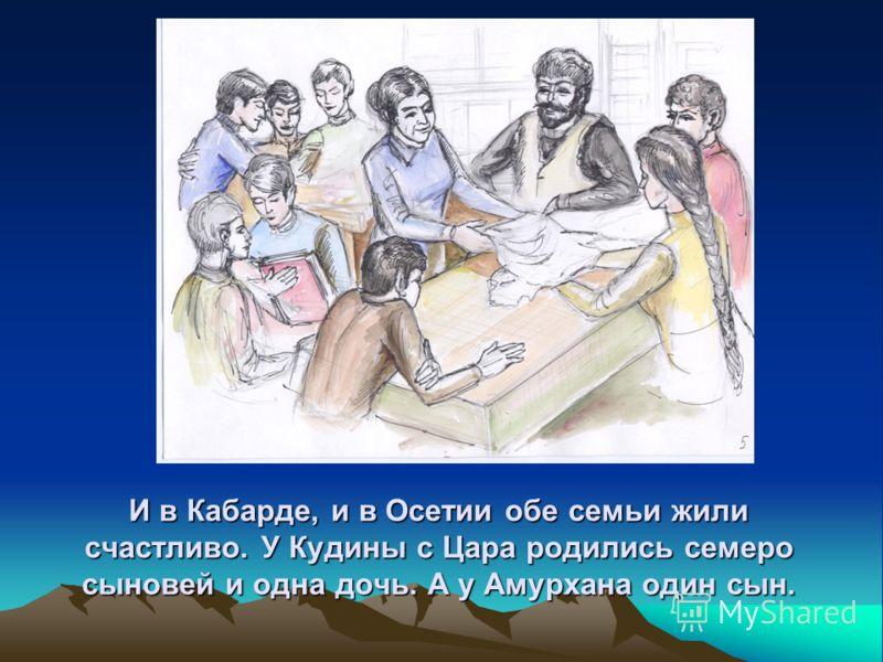 И в Кабарде, и в Осетии обе семьи жили счастливо. У Кудины с Цара родились семеро сыновей и одна дочь. А у Амурхана один сын.