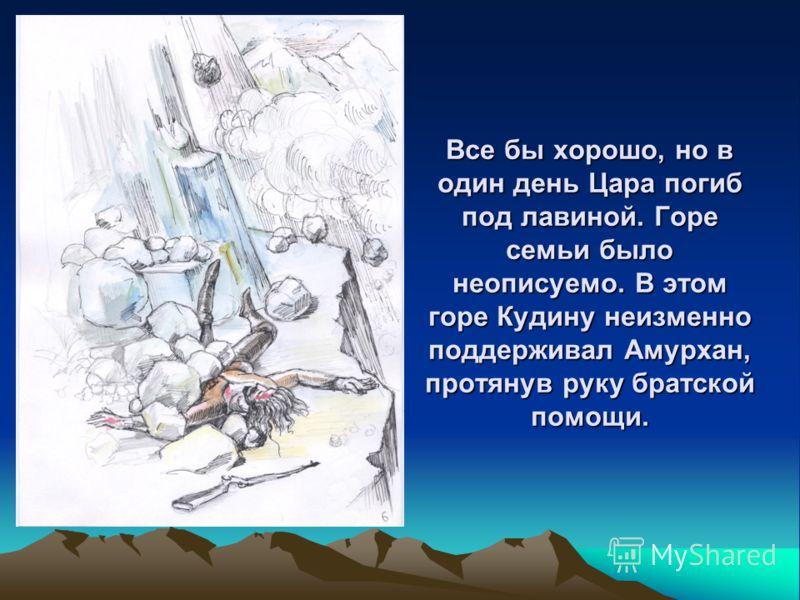 Все бы хорошо, но в один день Цара погиб под лавиной. Горе семьи было неописуемо. В этом горе Кудину неизменно поддерживал Амурхан, протянув руку братской помощи.