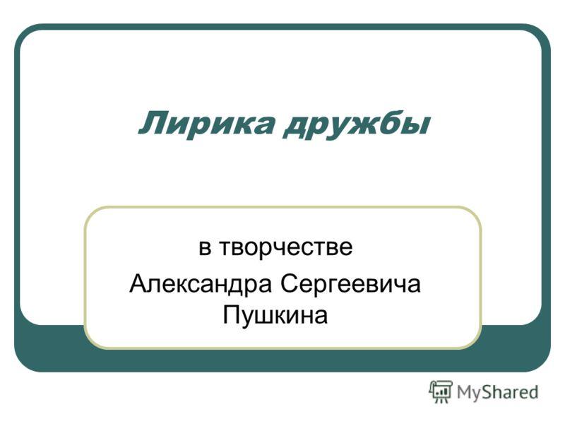 Лирика дружбы в творчестве Александра Сергеевича Пушкина