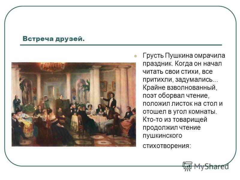 Встреча друзей. Грусть Пушкина омрачила праздник. Когда он начал читать свои стихи, все притихли, задумались... Крайне взволнованный, поэт оборвал чтение, положил листок на стол и отошел в угол комнаты. Кто-то из товарищей продолжил чтение пушкинског