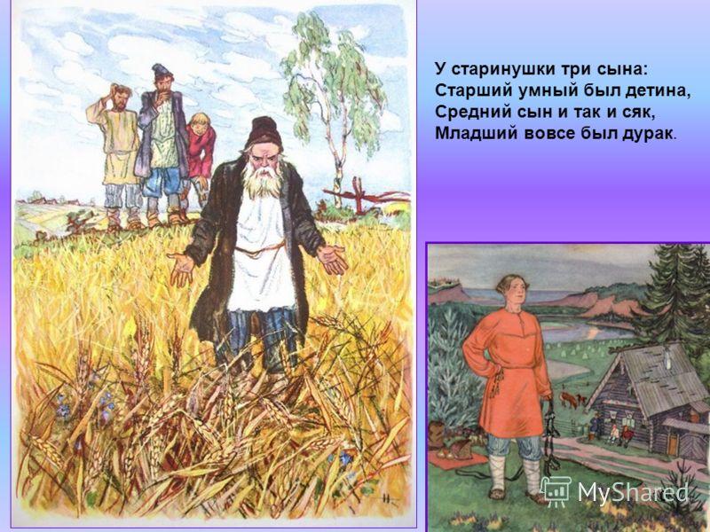У старинушки три сына: Старший умный был детина, Средний сын и так и сяк, Младший вовсе был дурак. 10