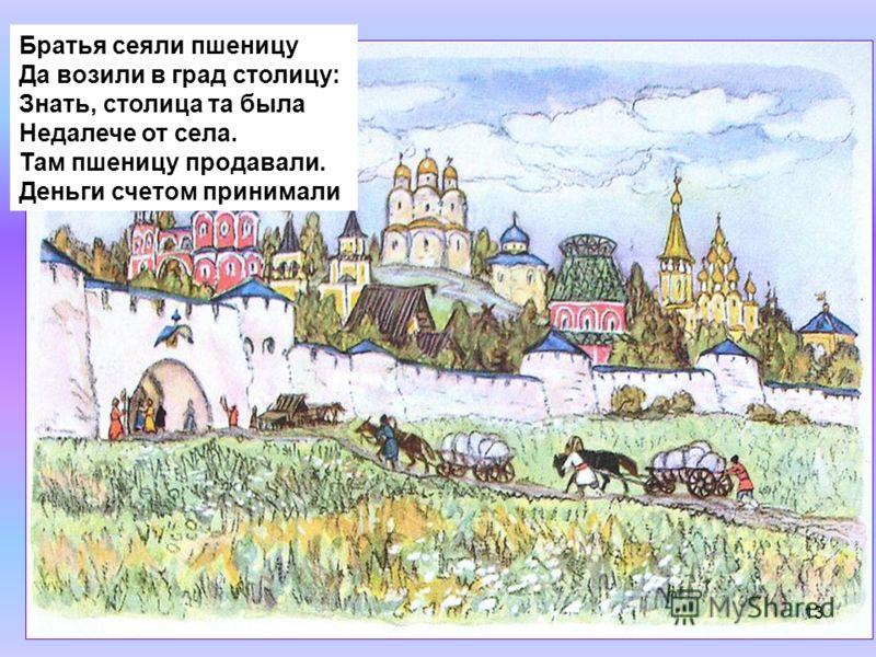 Братья сеяли пшеницу Да возили в град столицу: Знать, столица та была Недалече от села. Там пшеницу продавали. Деньги счетом принимали 13