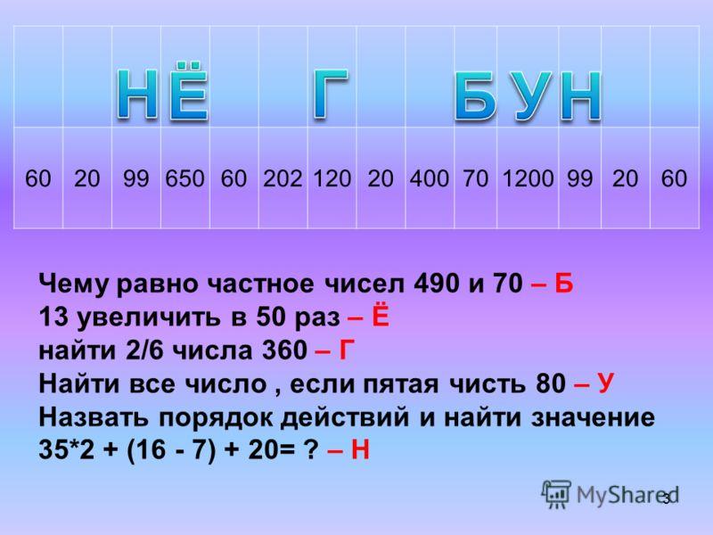 6020996506020212020400701200992060 Чему равно частное чисел 490 и 70 – Б 13 увеличить в 50 раз – Ё найти 2/6 числа 360 – Г Найти все число, если пятая чисть 80 – У Назвать порядок действий и найти значение 35*2 + (16 - 7) + 20= ? – Н 3