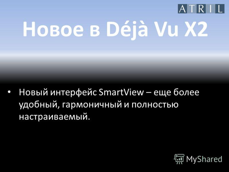 Новое в Déjà Vu X2 Новый интерфейс SmartView – еще более удобный, гармоничный и полностью настраиваемый.
