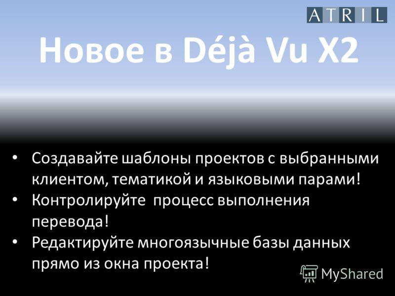 Новое в Déjà Vu X2 Создавайте шаблоны проектов с выбранными клиентом, тематикой и языковыми парами! Контролируйте процесс выполнения перевода! Редактируйте многоязычные базы данных прямо из окна проекта!
