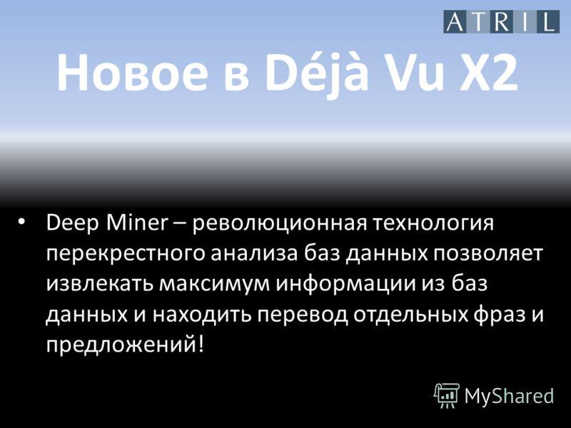 Новое в Déjà Vu X2 Deep Miner – революционная технология перекрестного анализа баз данных позволяет извлекать максимум информации из баз данных и находить перевод отдельных фраз и предложений!
