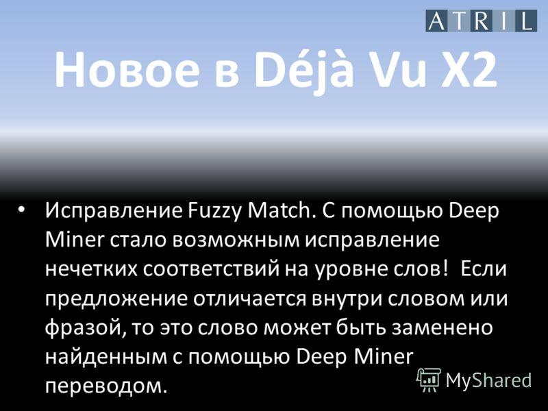 Новое в Déjà Vu X2 Исправление Fuzzy Match. С помощью Deep Miner стало возможным исправление нечетких соответствий на уровне слов! Если предложение отличается внутри словом или фразой, то это слово может быть заменено найденным с помощью Deep Miner п