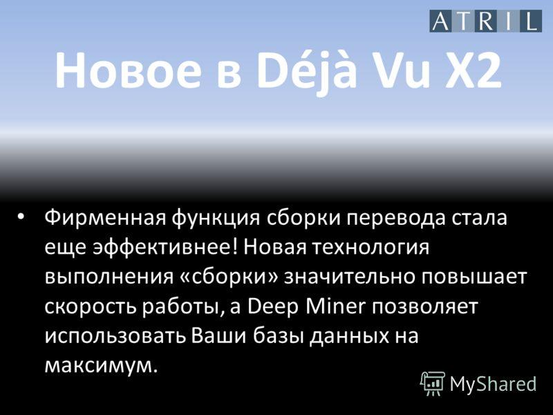 Новое в Déjà Vu X2 Фирменная функция сборки перевода стала еще эффективнее! Новая технология выполнения «сборки» значительно повышает скорость работы, а Deep Miner позволяет использовать Ваши базы данных на максимум.