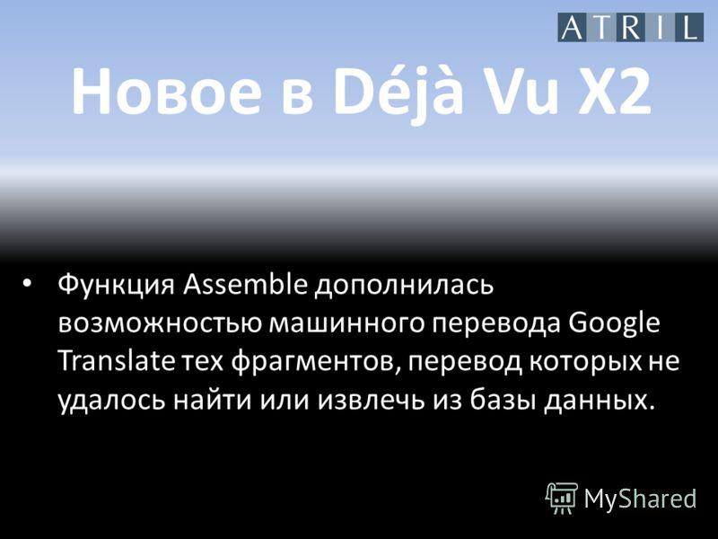 Новое в Déjà Vu X2 Функция Assemble дополнилась возможностью машинного перевода Google Translate тех фрагментов, перевод которых не удалось найти или извлечь из базы данных.