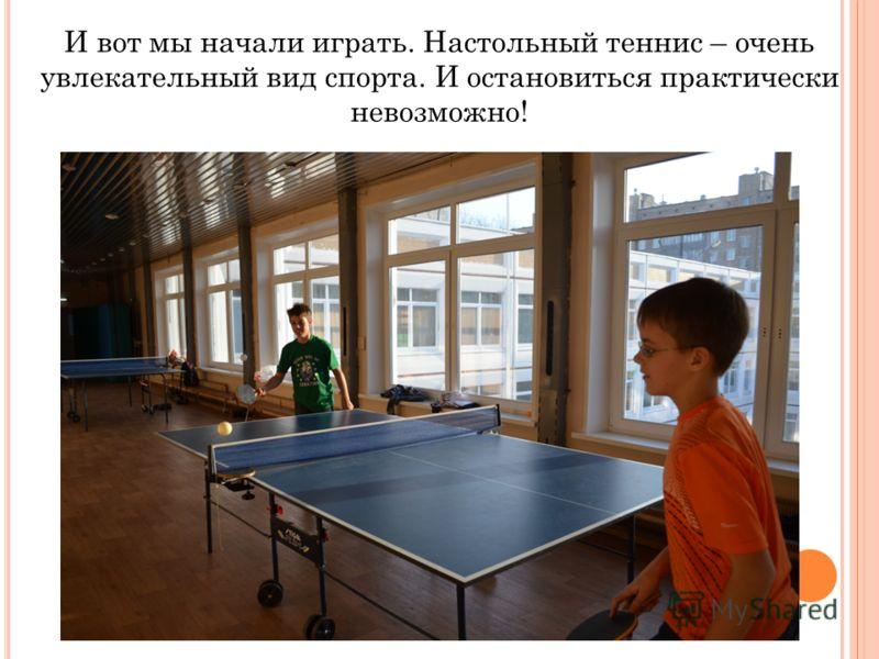 И вот мы начали играть. Настольный теннис – очень увлекательный вид спорта. И остановиться практически невозможно!