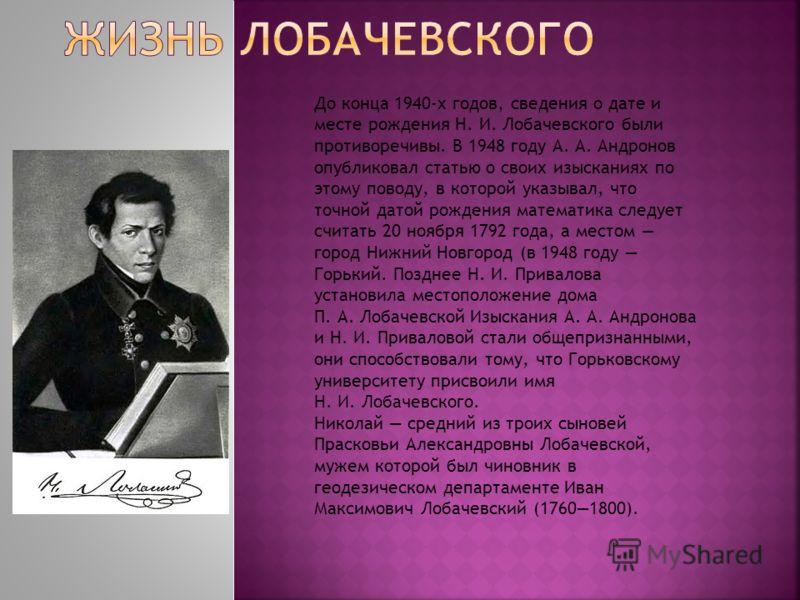 До конца 1940-х годов, сведения о дате и месте рождения Н. И. Лобачевского были противоречивы. В 1948 году А. А. Андронов опубликовал статью о своих изысканиях по этому поводу, в которой указывал, что точной датой рождения математика следует считать