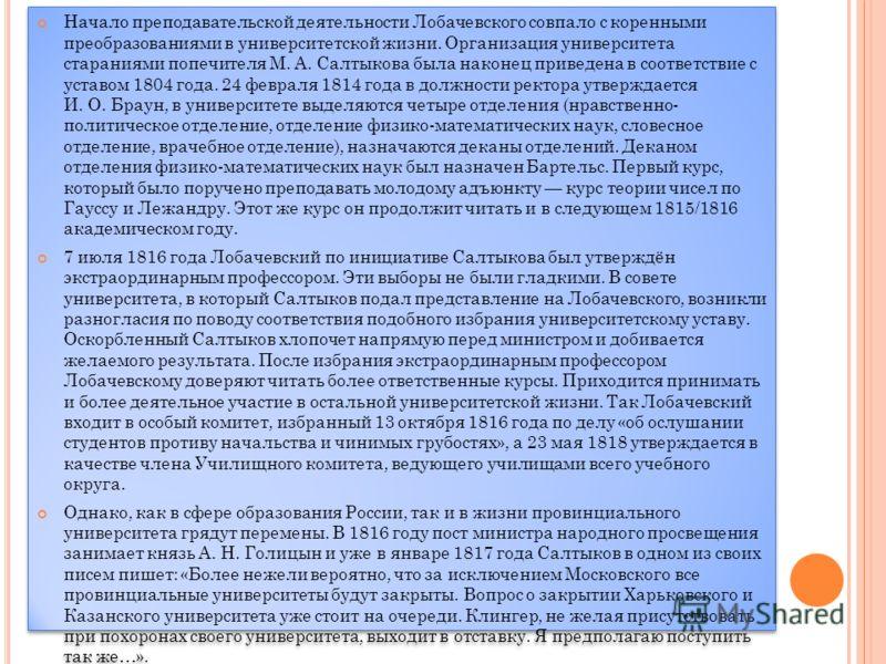 Начало преподавательской деятельности Лобачевского совпало с коренными преобразованиями в университетской жизни. Организация университета стараниями попечителя М. А. Салтыкова была наконец приведена в соответствие с уставом 1804 года. 24 февраля 1814