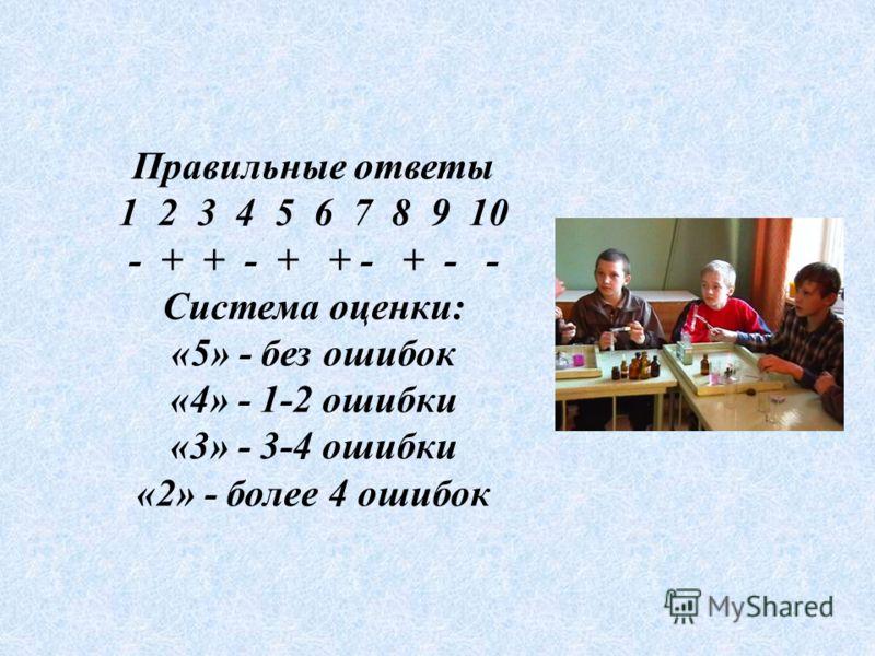 Правильные ответы 1 2 3 4 5 6 7 8 9 10 - + + - + + - + - - Система оценки: «5» - без ошибок «4» - 1-2 ошибки «3» - 3-4 ошибки «2» - более 4 ошибок