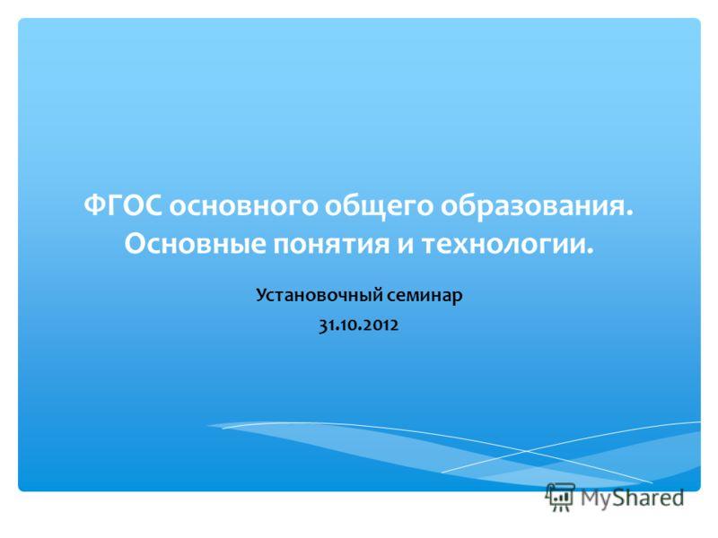 ФГОС основного общего образования. Основные понятия и технологии. Установочный семинар 31.10.2012