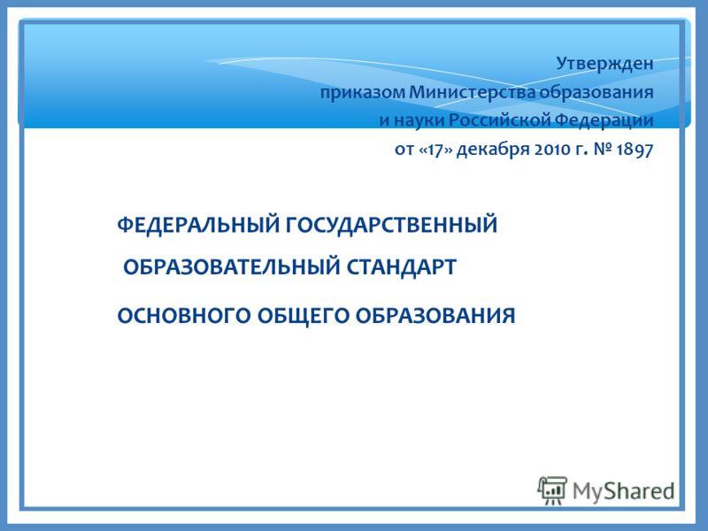 Утвержден приказом Министерства образования и науки Российской Федерации от «17» декабря 2010 г. 1897 ФЕДЕРАЛЬНЫЙ ГОСУДАРСТВЕННЫЙ ОБРАЗОВАТЕЛЬНЫЙ СТАНДАРТ ОСНОВНОГО ОБЩЕГО ОБРАЗОВАНИЯ