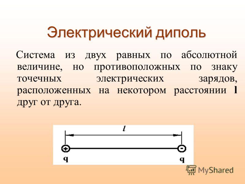 Электрический диполь Система из двух равных по абсолютной величине, но противоположных по знаку точечных электрических зарядов, расположенных на некотором расстоянии l друг от друга.