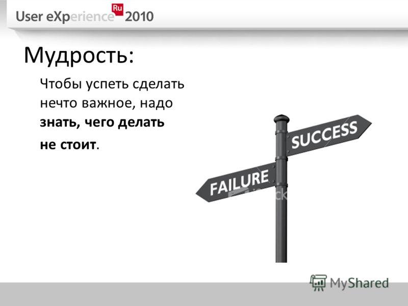 Мудрость: Чтобы успеть сделать нечто важное, надо знать, чего делать не стоит.