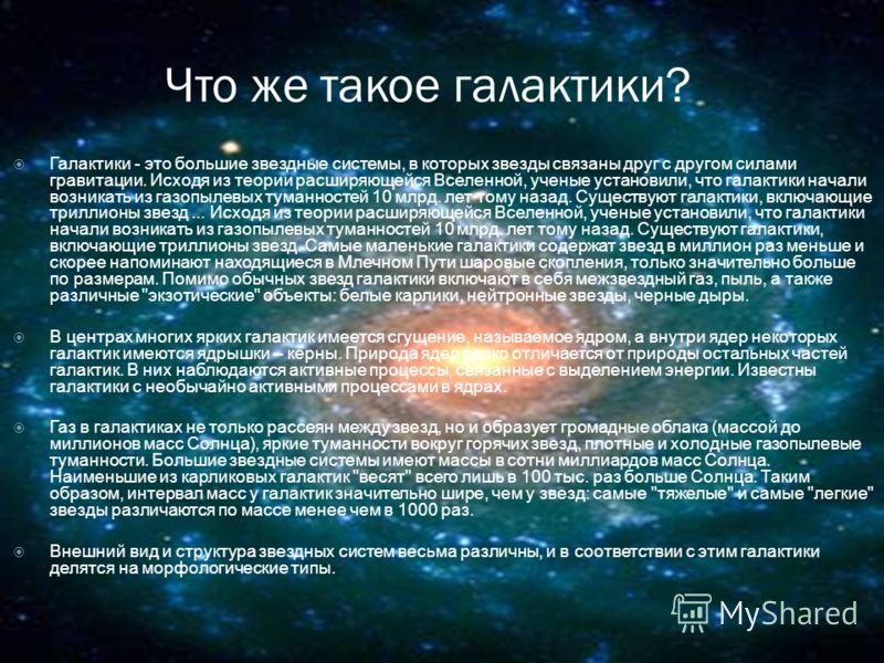 Что же такое галактики? Галактики - это большие звездные системы, в которых звезды связаны друг с другом силами гравитации. Исходя из теории расширяющейся Вселенной, ученые установили, что галактики начали возникать из газопылевых туманностей 10 млрд