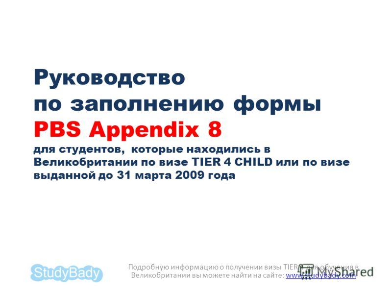 Руководство по заполнению формы PBS Appendix 8 для студентов, которые находились в Великобритании по визе TIER 4 CHILD или по визе выданной до 31 марта 2009 года Подробную информацию о получении визы TIER 4 для обучения в Великобритании вы можете най
