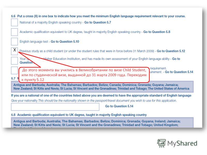 До этого момента вы учились в Великобритании по визе Child Student, или по студенческой визе, выданной до 31 марта 2009 года. Переходим к пункту 5.12 Х