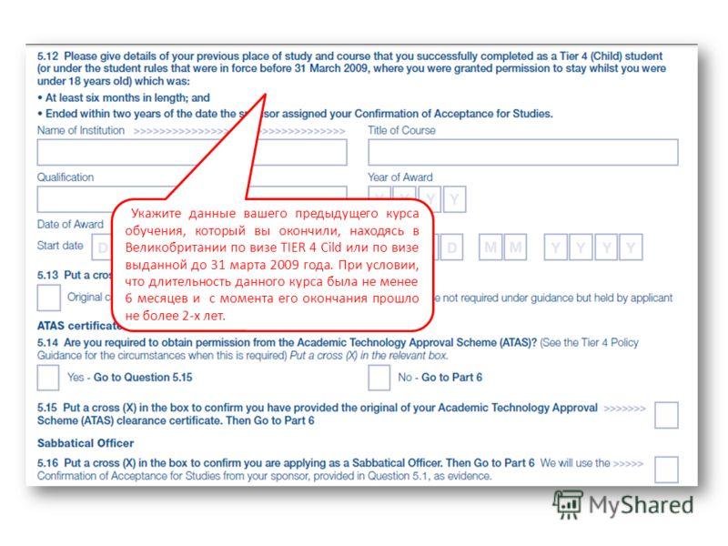 Укажите данные вашего предыдущего курса обучения, который вы окончили, находясь в Великобритании по визе TIER 4 Cild или по визе выданной до 31 марта 2009 года. При условии, что длительность данного курса была не менее 6 месяцев и с момента его оконч