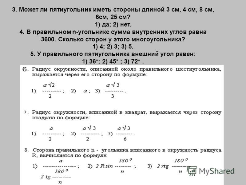 3. Может ли пятиугольник иметь стороны длиной 3 см, 4 см, 8 см, 6см, 25 см? 1) да; 2) нет. 4. В правильном n-угольнике сумма внутренних углов равна 3600. Сколько сторон у этого многоугольника? 1) 4; 2) 3; 3) 5. 5. У правильного пятиугольника внешний