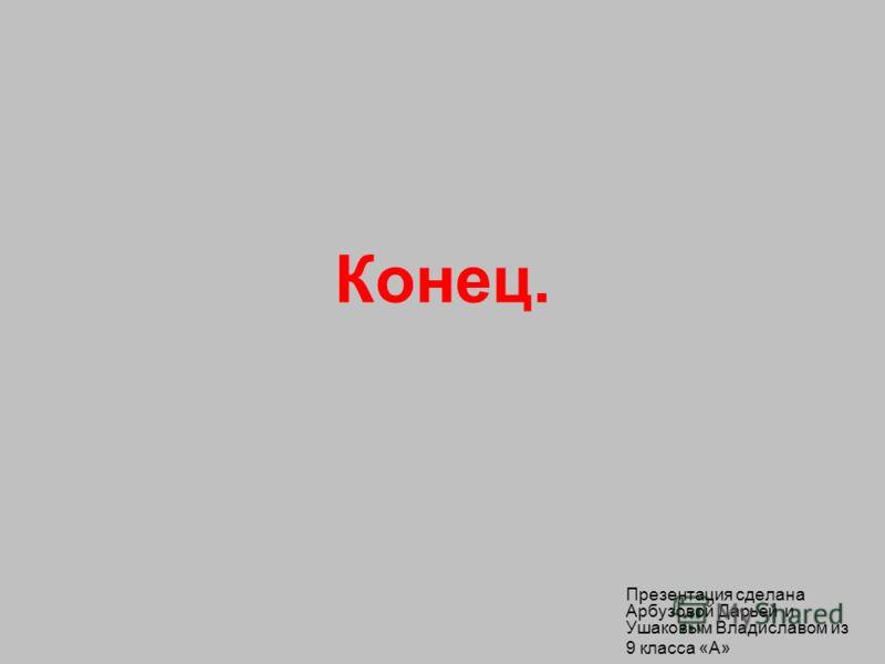 Конец. Презентация сделана Арбузовой Дарьей и Ушаковым Владиславом из 9 класса «А»