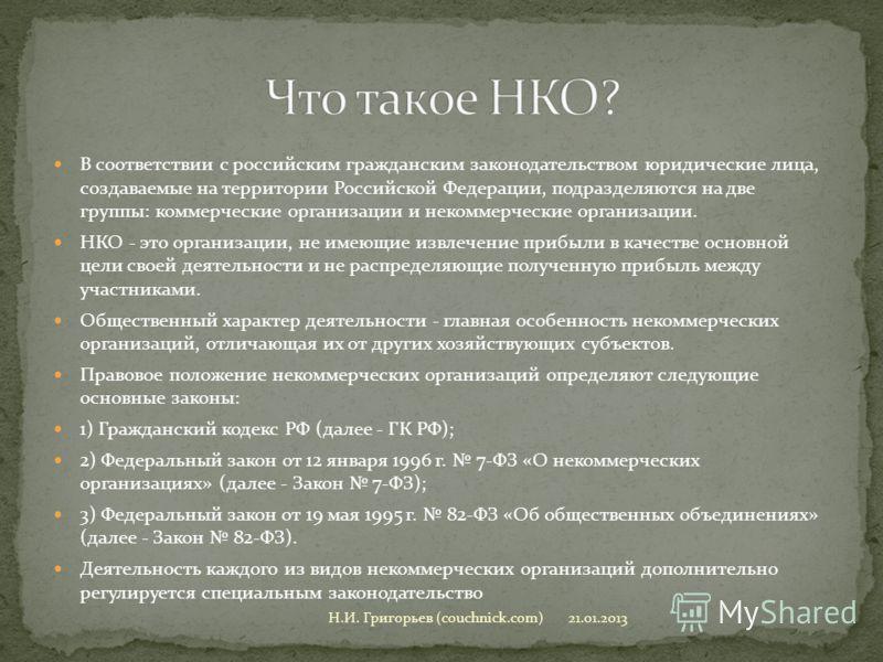 В соответствии с российским гражданским законодательством юридические лица, создаваемые на территории Российской Федерации, подразделяются на две группы: коммерческие организации и некоммерческие организации. НКО - это организации, не имеющие извлече