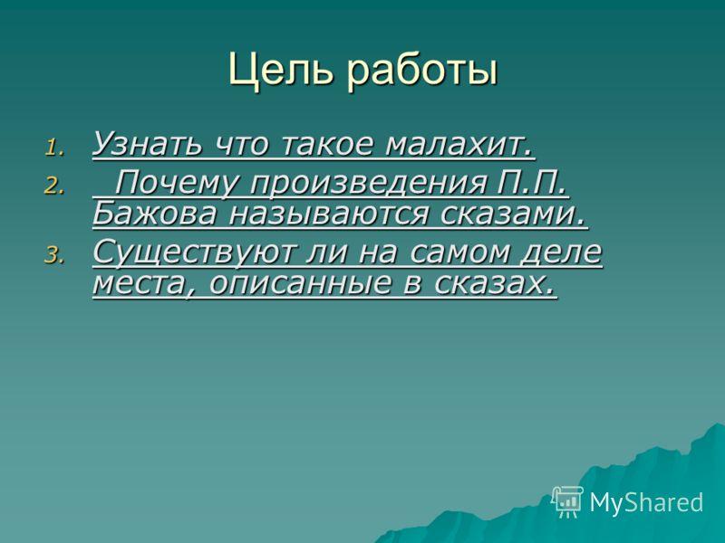 Цель работы 1. Узнать что такое малахит. 2. Почему произведения П.П. Бажова называются сказами. 3. Существуют ли на самом деле места, описанные в сказах.