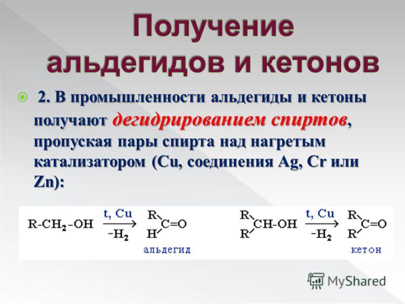 2. В промышленности альдегиды и кетоны получают дегидрированием спиртов, пропуская пары спирта над нагретым катализатором (Cu, соединения Ag, Cr или Zn):
