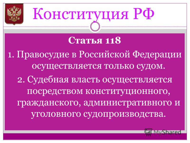 Конституция РФ Статья 118 1. Правосудие в Российской Федерации осуществляется только судом. 2. Судебная власть осуществляется посредством конституционного, гражданского, административного и уголовного судопроизводства.