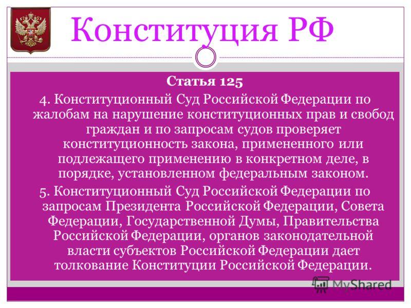 Конституция РФ Статья 125 4. Конституционный Суд Российской Федерации по жалобам на нарушение конституционных прав и свобод граждан и по запросам судов проверяет конституционность закона, примененного или подлежащего применению в конкретном деле, в п