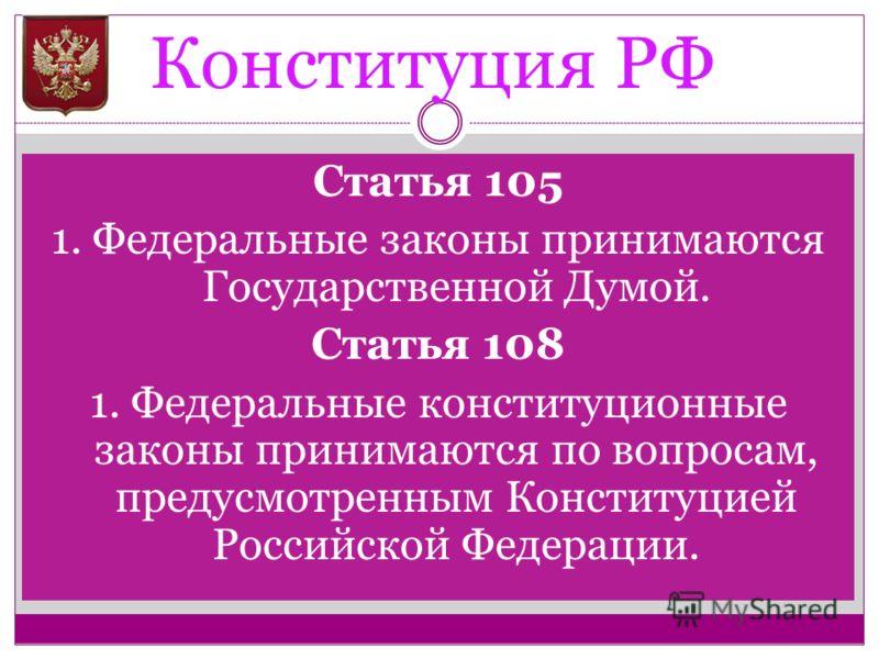 Конституция РФ Статья 105 1. Федеральные законы принимаются Государственной Думой. Статья 108 1. Федеральные конституционные законы принимаются по вопросам, предусмотренным Конституцией Российской Федерации.