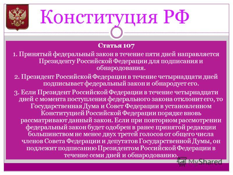 Конституция РФ Статья 107 1. Принятый федеральный закон в течение пяти дней направляется Президенту Российской Федерации для подписания и обнародования. 2. Президент Российской Федерации в течение четырнадцати дней подписывает федеральный закон и обн