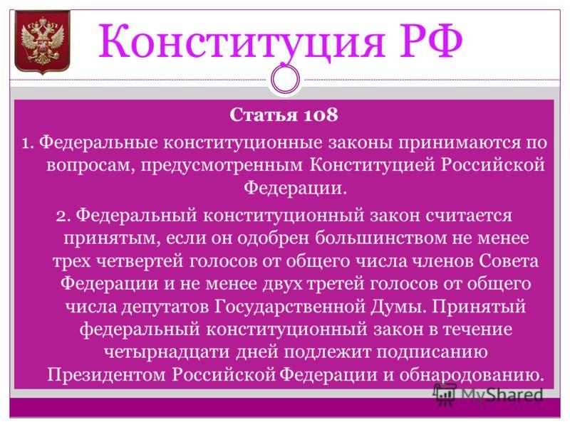 Конституция РФ Статья 108 1. Федеральные конституционные законы принимаются по вопросам, предусмотренным Конституцией Российской Федерации. 2. Федеральный конституционный закон считается принятым, если он одобрен большинством не менее трех четвертей