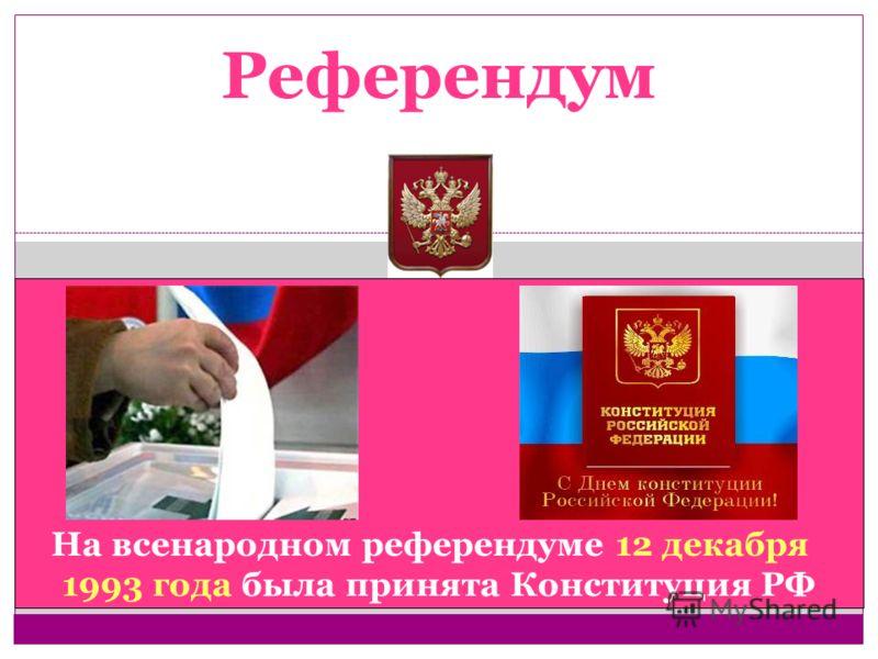 Референдум На всенародном референдуме 12 декабря 1993 года была принята Конституция РФ