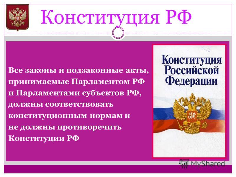 Конституция РФ Все законы и подзаконные акты, принимаемые Парламентом РФ и Парламентами субъектов РФ, должны соответствовать конституционным нормам и не должны противоречить Конституции РФ