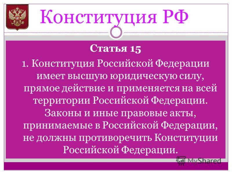 Конституция РФ Статья 15 1. Конституция Российской Федерации имеет высшую юридическую силу, прямое действие и применяется на всей территории Российской Федерации. Законы и иные правовые акты, принимаемые в Российской Федерации, не должны противоречит